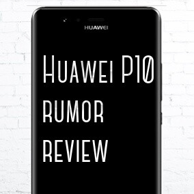 Huawei P10 rumor review: design, specs, features, price and release date
