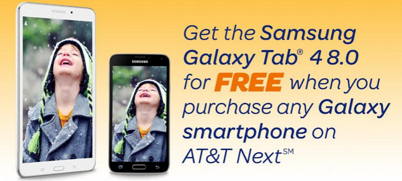 Get the Samsung Galaxy Tab 4 8.0 for free with the purchase of a Galaxy handset via AT&T Next - Buy a Samsung Galaxy phone on AT&T Next and get a free Samsung Galaxy Tab 4 8.0