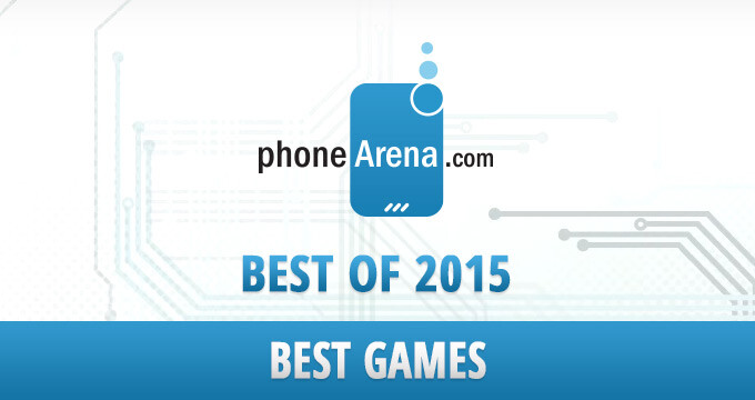 PhoneArena Awards: Best games of 2015