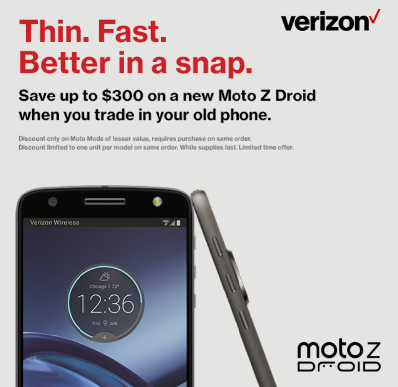 Save up to $300 on the Moto Z Force Droid and the Moto Z Droid when you trade in your old phone to Verizo - Save up to $300 when you buy the Motorola Moto Z Force Droid or Moto Z Droid from VZW with a trade