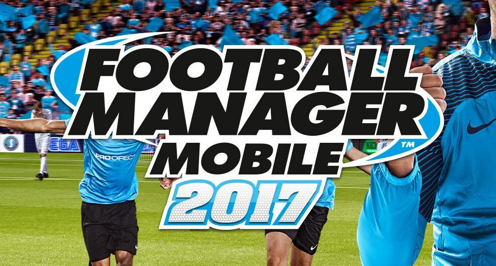 Football Manager Mobile 2017 Now Available For Android and iOS smartphones